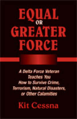 Equal or Greater Force: A Delta Force Veteran Teaches You How to Survive Crime, Terrorism, Natural Disasters and Other Calamities - Cessna, Kit