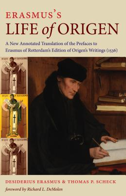 Erasmus's Life of Origen: A New Annotated Translation of the Prefaces to Erasmus of Rotterdam's Edition of Origen's Writings (1536) - Erasmus, Desiderius, and Scheck, Thomas P