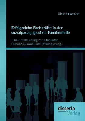 Erfolgreiche Fachkrafte in Der Sozialpadagogischen Familienhilfe: Eine Untersuchung Zur Adaquaten Personalauswahl Und -Qualifizierung - Hulsermann, Oliver