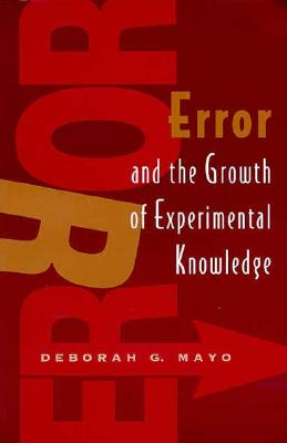 Error and the Growth of Experimental Knowledge - Mayo, Deborah G
