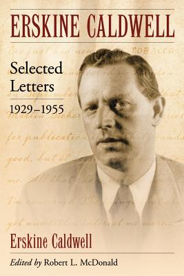 Erskine Caldwell: Selected Letters, 1929-1955 - Caldwell, Erskine, and McDonald, Robert L. (Editor)