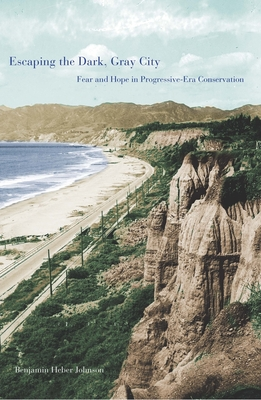 Escaping the Dark, Gray City: Fear and Hope in Progressive-Era Conservation - Johnson, Benjamin Heber, Dr.