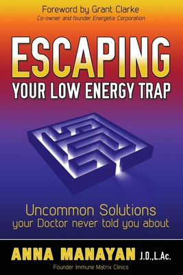 Escaping Your Low Energy Trap: Uncommon Solutions Your Doctor Never Told You about - Manayan, Anna
