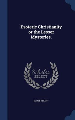 Esoteric Christianity or the Lesser Mysteries. - Besant, Annie