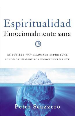 Espiritualidad Emocionalmente Sana: Es Imposible Tener Madurez Espiritual Si Somos Inmaduros Emocionalmente - Scazzero, Peter, Mr.