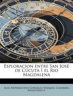 Esploracion Entre San Jos de C Cuta I El Rio Magdalena - Vazquez, Colombia Nepomuceno Gonzalez, and Nepomuceno Gonz Lez V Zquez, Colombia