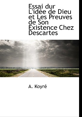 Essai Dur L'Id E de Dieu Et Les Preuves de Son Existence Chez Descartes - Koyr, A