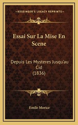 Essai Sur La Mise En Scene: Depuis Les Mysteres Jusqu'au Cid (1836) - Morice, Emile
