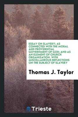 Essay on Slavery; As Connected with the Moral and Providential Government of God; And as an Element of Church Organization. with Miscellaneous Reflections on the Subject of Slavery - Taylor, Thomas J