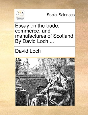 Essay on the Trade, Commerce, and Manufactures of Scotland. by David Loch ... - Loch, David