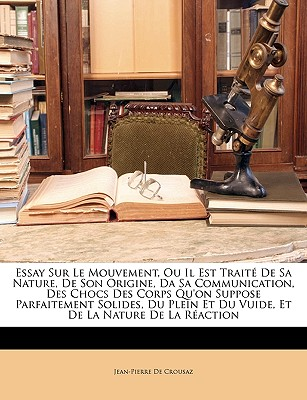 Essay Sur Le Mouvement, Ou Il Est Traite de Sa Nature, de Son Origine, Da Sa Communication, Des Chocs Des Corps Qu'on Suppose Parfaitement Solides, Du Plein Et Du Vuide, Et de La Nature de La Reaction - De Crousaz, Jean-Pierre