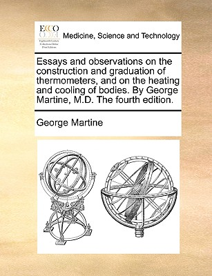 Essays and Observations on the Construction and Graduation of Thermometers, and on the Heating and Cooling of Bodies. by George Martine, M.D. the Fourth Edition. - Martine, George