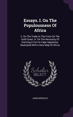 Essays. I. on the Populousness of Africa: II. on the Trade at the Forts on the Gold Coast. III. on the Necessity of Erecting a Fort at Cape Appolonia. Illustrated with a New Map of Africa, - Hippisley, John