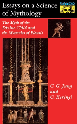 Essays on a Science of Mythology: The Myth of the Divine Child and the Mysteries of Eleusis - Jung, C, and Kerenyi, Carl