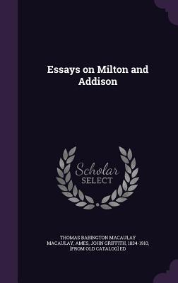 Essays on Milton and Addison - Macaulay, Thomas Babington Macaulay, and Ames, John Griffith 1834-1910 (Creator)