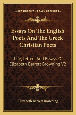 Essays on the English Poets and the Greek Christian Poets: Life, Letters and Essays of Elizabeth Barrett Browning V2 - Browning, Elizabeth Barrett