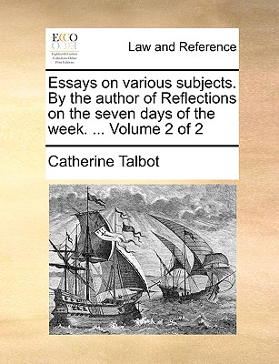 Essays on Various Subjects. by the Author of Reflections on the Seven Days of the Week. ... Volume 2 of 2 - Talbot, Catherine