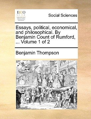 Essays, Political, Economical, and Philosophical. by Benjamin Count of Rumford, ... Volume 1 of 2 - Thompson, Benjamin