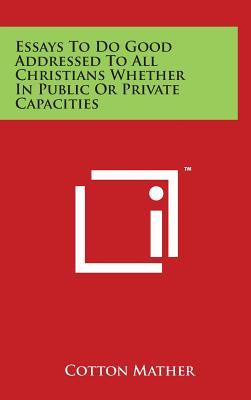 Essays to Do Good Addressed to All Christians Whether in Public or Private Capacities - Mather, Cotton