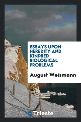 Essays Upon Heredity and Kindred Biological Problems - Weismann, August, Dr.