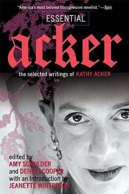 Essential Acker: The Selected Writings of Kathy Acker - Acker, Kathy, and Scholder, Amy (Editor), and Cooper, Dennis (Editor)