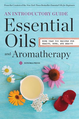 Essential Oils & Aromatherapy, an Introductory Guide: More Than 300 Recipes for Health, Home and Beauty - Sonoma Press (Creator)