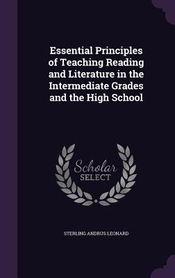 Essential Principles of Teaching Reading and Literature in the Intermediate Grades and the High School - Leonard, Sterling Andrus