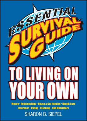 Essential Survival Guide to Living on Your Own: Money, Relationships, House & Car Hunting, Health Care, Insurance, Voting, Cleaning, and Much More - Siepel, Sharon B