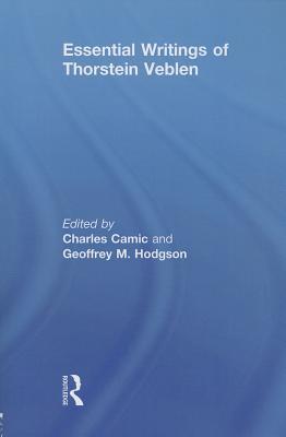 Essential Writings of Thorstein Veblen - Camic, Charles (Editor), and Hodgson, Geoffrey M. (Editor)