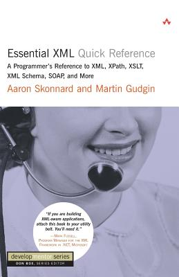 Essential XML Quick Reference: A Programmer's Reference to XML, Xpath, XSLT, XML Schema, Soap, and More - Skonnard, Aaron, and Gudgin, Martin