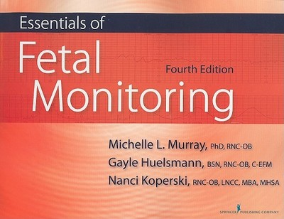 Essentials of Fetal Monitoring - Murray, Michelle, PhD, Rnc, and Huelsmann, Gayle, Bsn, Rnc, and Koperski, Nanci, Rnc, MBA