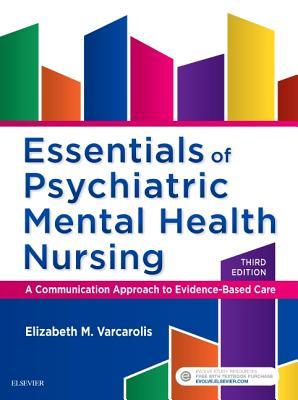 Essentials of Psychiatric Mental Health Nursing: A Communication Approach to Evidence-Based Care - Varcarolis, Elizabeth M, R.N., M.A.