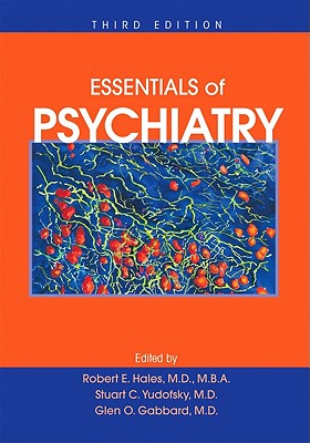 Essentials of Psychiatry - Hales, Robert E, Dr., M.D., and Yudofsky, Stuart C, Dr., MD, and Gabbard, Glen O