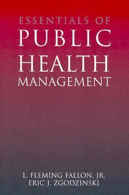 Essentials of Public Health Management - Fallon, L Fleming, Jr., and Zgodzinski, Eric J
