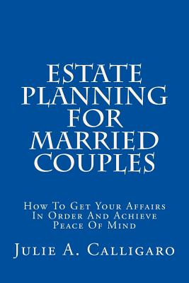 Estate Planning for Married Couples: How to Get Your Affairs in Order and Achieve Peace of Mind - Calligaro, Julie a