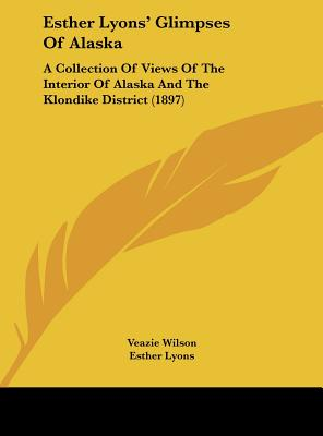Esther Lyons' Glimpses of Alaska: A Collection of Views of the Interior of Alaska and the Klondike District (1897) - Wilson, Veazie, and Lyons, Esther (Editor)