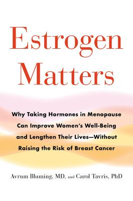 Estrogen Matters: Why Taking Hormones in Menopause Can Improve Women's Well-Being and Lengthen Their Lives -- Without Raising the Risk of Breast Cancer - Bluming, Avrum, and Tavris, Carol