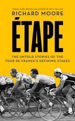 Etape: The Untold Stories of the Tour De France's Defining Stages - Moore, Richard