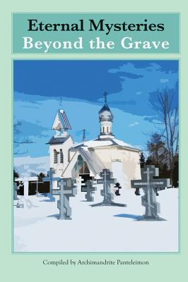 Eternal Mysteries Beyond the Grave: Orthodox Teachings on the Existence of God, the Immortality of the Soul, and Life Beyond the Grave - Panteleimon