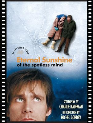 Eternal Sunshine of the Spotless Mind: The Shooting Script - Gondry, Michel, and Kaufman, Charlie