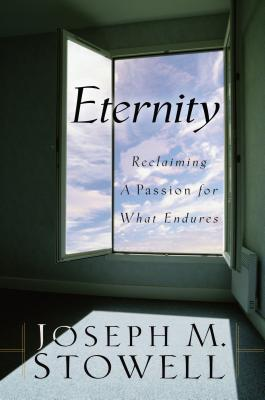 Eternity: Reclaiming a Passion for What Endures - Stowell, Joseph M, Dr.