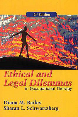 Ethical and Legal Dilemmas in Occupational Therapy - Bailey, Diana M., and Schwartzberg, Sharan L