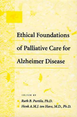 Ethical Foundations of Palliative Care for Alzheimer Disease - Ten Have, Henk A M J, Dr. (Editor), and Purtilo, Ruth B, Dr. (Editor), and Have, Henk (Editor)