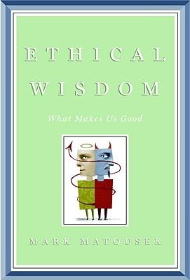 Ethical Wisdom: What Makes Us Good - Matousek, Mark