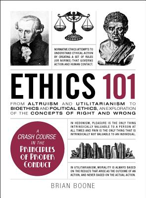 Ethics 101: From Altruism and Utilitarianism to Bioethics and Political Ethics, an Exploration of the Concepts of Right and Wrong - Boone, Brian