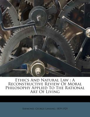 Ethics and Natural Law: A Reconstructive Review of Moral Philosophy Applied to the Rational Art of Living - Raymond, George Lansing