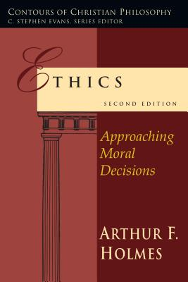 Ethics: Approaching Moral Decisions - Holmes, Arthur Frank