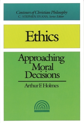Ethics: Approaching Moral Decisions - Holmes, Arthur F.
