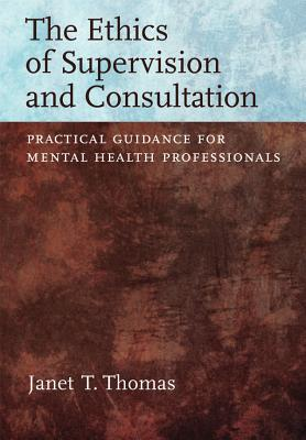 Ethics of Supervision and Consultation: Practical Guidance for Mental Health Professionals - Thomas, Janet T