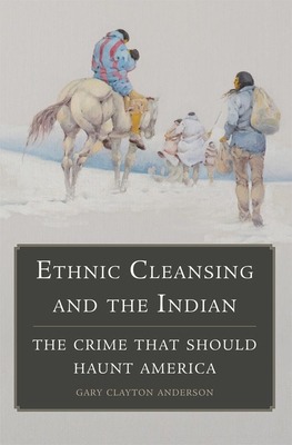 Ethnic Cleansing and the Indian: The Crime That Should Haunt America - Anderson, Gary Clayton